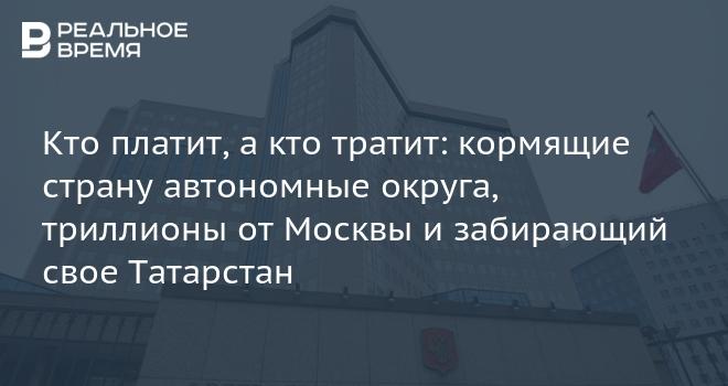Кто платит, а кто тратит: кормящие страну автономные округа, триллионы от Москвы и забирающий свое Татарстан